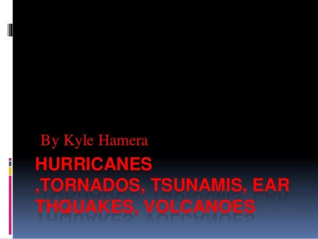 By Kyle HameraHURRICANES,TORNADOS, TSUNAMIS, EARTHQUAKES, VOLCANOES