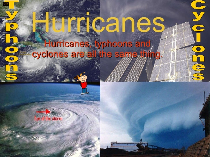 Hurricanes Hurricanes, typhoons and cyclones are all the same thing. Cyclones Typhoons