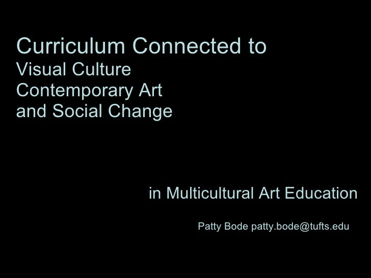 Curriculum Connected to   Visual Culture  Contemporary Art  and Social Change in Multicultural Art Education Patty Bode pa...