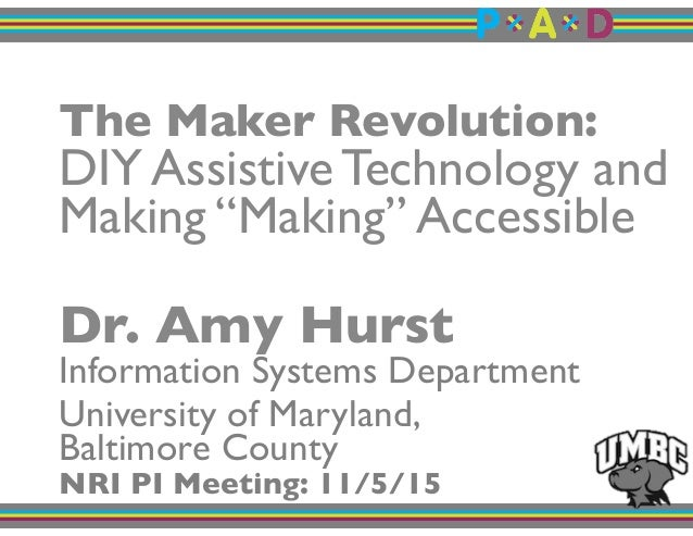 """The Maker Revolution:! DIY Assistive Technology and Making """"Making"""" Accessible! """" Dr. Amy Hurst"""" Information Systems Depar..."""