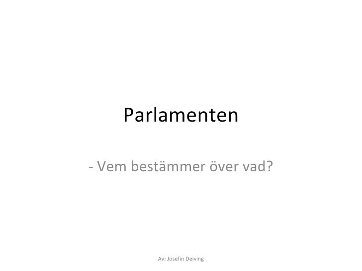 Parlamenten - Vem bestämmer över vad? Av: Josefin Deiving
