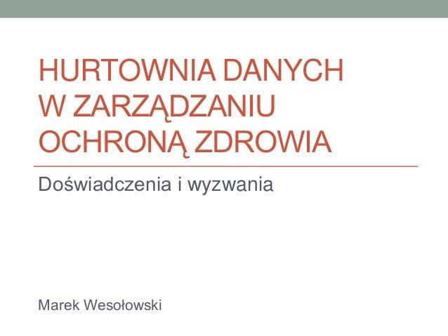 HURTOWNIA DANYCH W ZARZĄDZANIU OCHRONĄ ZDROWIA Doświadczenia i wyzwania  Marek Wesołowski