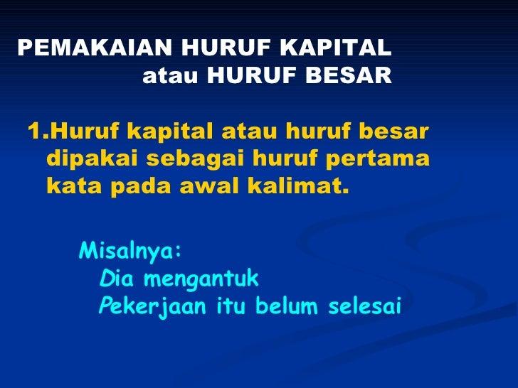PEMAKAIAN HURUF KAPITAL       atau HURUF BESAR1.Huruf kapital atau huruf besar  dipakai sebagai huruf pertama  kata pada a...