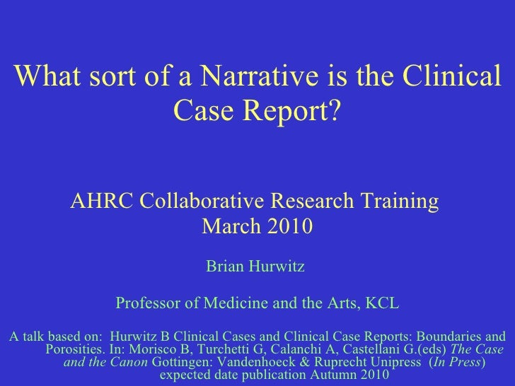 What sort of a Narrative is the Clinical Case Report? AHRC Collaborative Research Training  March 2010 Brian Hurwitz  Prof...