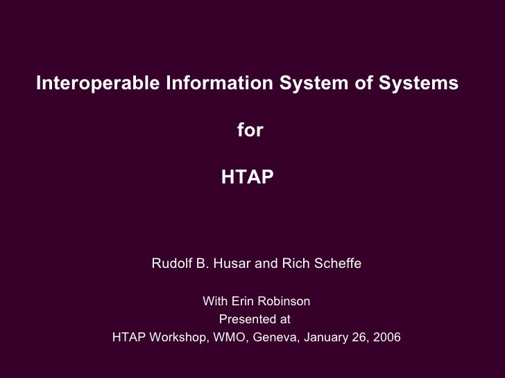 Interoperable Information System of Systems  for HTAP  Rudolf B. Husar and Rich Scheffe With Erin Robinson Presented at  H...
