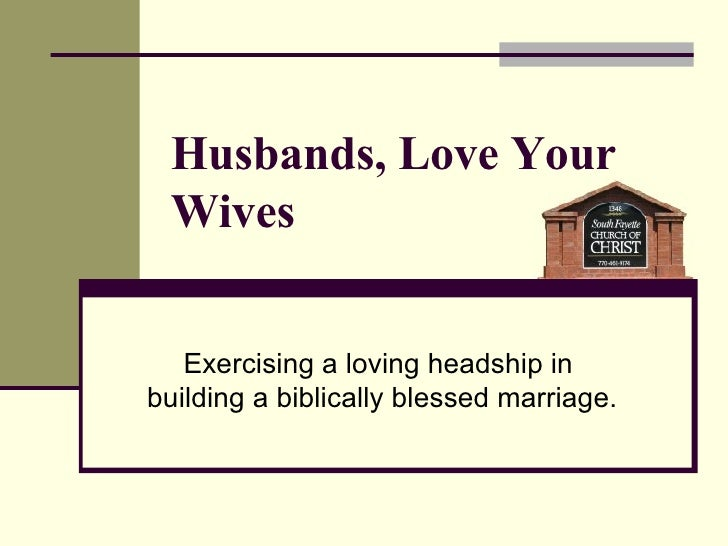 Husbands, Love Your Wives Exercising a loving headship in  building a biblically blessed marriage.