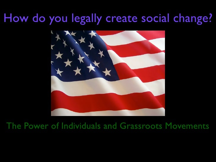How do you legally create social change?     The Power of Individuals and Grassroots Movements