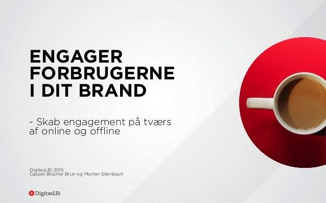 ENGAGER FORBRUGERNE I DIT BRAND - Skab engagement på tværs af online og offline DigitasLBi 2015 Casper Blücher Brun og Morte...