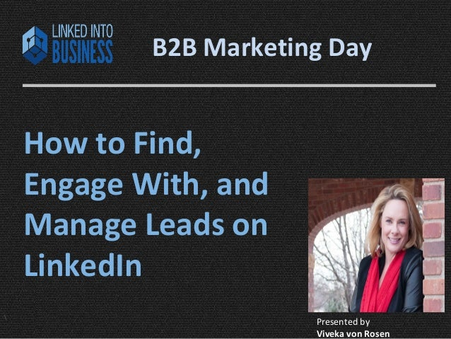 B2B Marketing Day  How to Find,  Engage With, and  Manage Leads on  LinkedIn   Presented by  LinkedIntoBusiness.com Viveka...