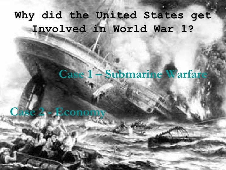 Why did the United States get Involved in World War 1? Case 1 – Submarine Warfare Case 2 - Economy