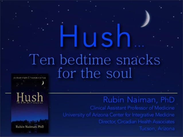 Hush... Ten bedtime snacks for the soul Rubin Naiman, PhD Clinical Assistant Professor of Medicine University of Arizona C...