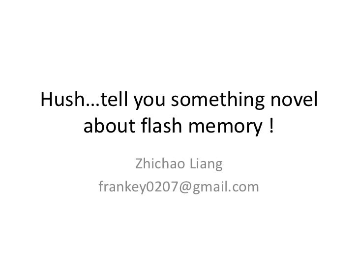 Hush…tell you something novel    about flash memory !           Zhichao Liang      frankey0207@gmail.com