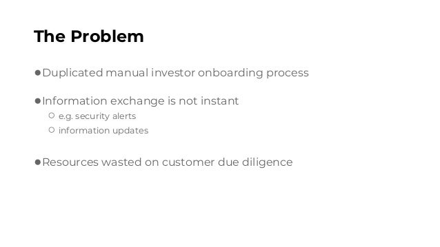 The Problem ●Duplicated manual investor onboarding process ●Information exchange is not instant ○ e.g. security alerts ○ i...