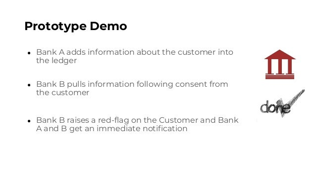 Prototype Demo ● Bank A adds information about the customer into the ledger ● Bank B pulls information following consent f...