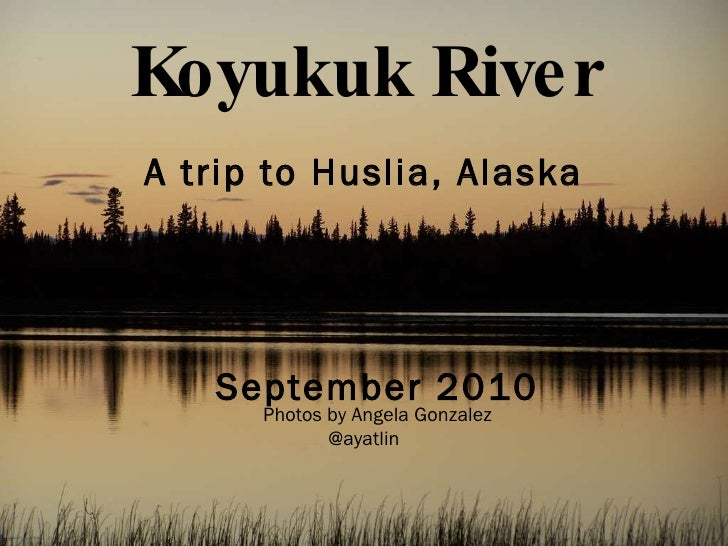 Koyukuk River <ul><li>A trip to Huslia, Alaska </li></ul><ul><li>September 2010 Photos by Angela Gonzalez </li></ul><ul><l...