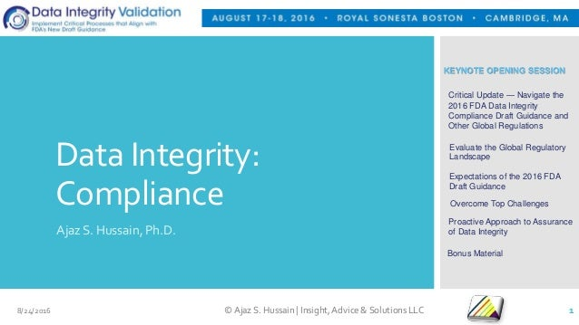Data Integrity: Compliance Ajaz S. Hussain, Ph.D. KEYNOTE OPENING SESSION Critical Update — Navigate the 2016 FDA Data Int...