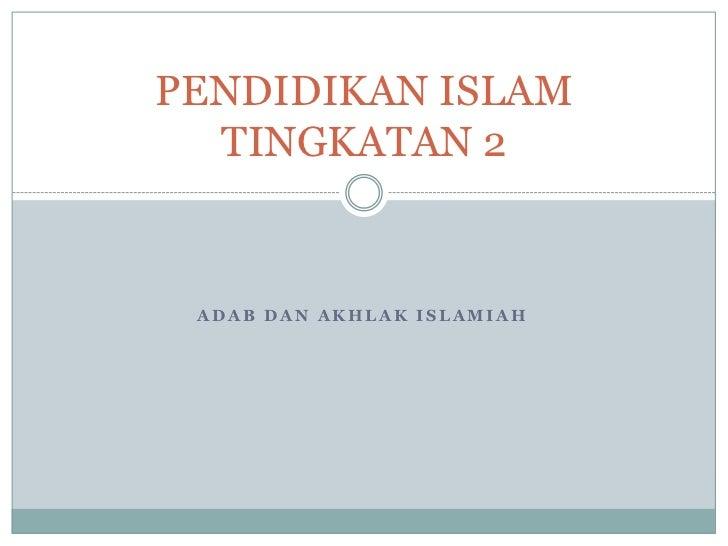 PENDIDIKAN ISLAM   TINGKATAN 2    ADAB DAN AKHLAK ISLAMIAH
