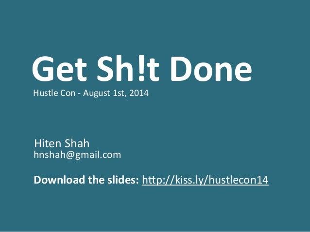 Get  Sh!t  Done    Hustle  Con  -‐  August  1st,  2014   ! ! !   Hiten  Shah     hnshah@gmail...