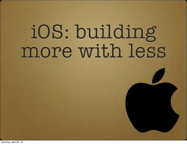 iOS: buildingmore with lessSaturday, April 20, 13