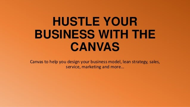 HUSTLE YOUR BUSINESS WITH THE CANVAS Canvas to help you design your business model, lean strategy, sales, service, marketi...