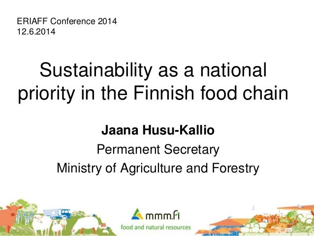 Sustainability as a national priority in the Finnish food chain Jaana Husu-Kallio Permanent Secretary Ministry of Agricult...
