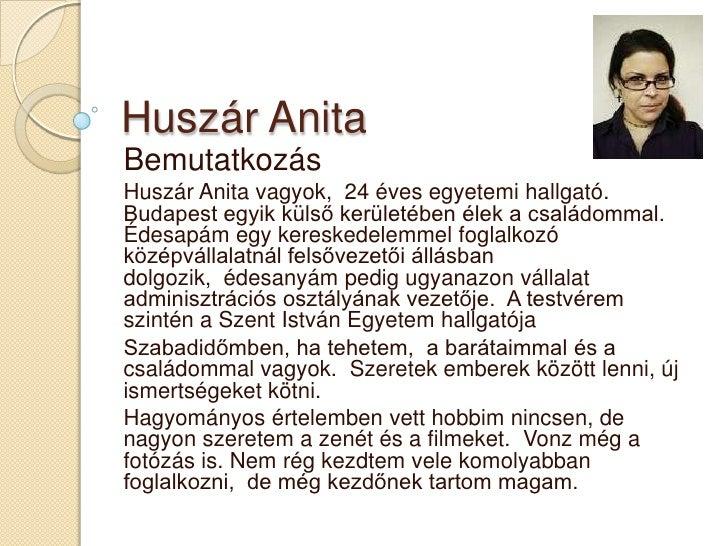 Huszár AnitaBemutatkozásHuszár Anita vagyok, 24 éves egyetemi hallgató.Budapest egyik külső kerületében élek a családommal...