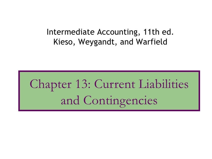 Intermediate Accounting, 11th ed.     Kieso, Weygandt, and WarfieldChapter 13: Current Liabilities     and Contingencies
