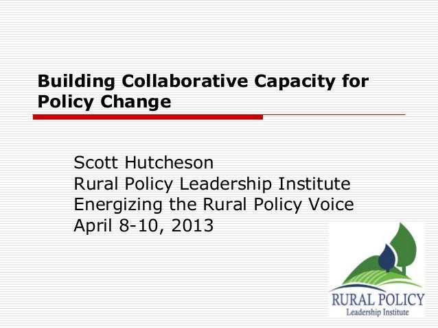 Building Collaborative Capacity forPolicy Change   Scott Hutcheson   Rural Policy Leadership Institute   Energizing the Ru...