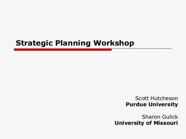 Strategic Planning Workshop                            Scott Hutcheson                         Purdue University          ...