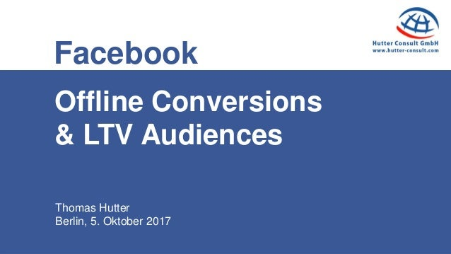Thomas Hutter Berlin, 5. Oktober 2017 Facebook Offline Conversions & LTV Audiences