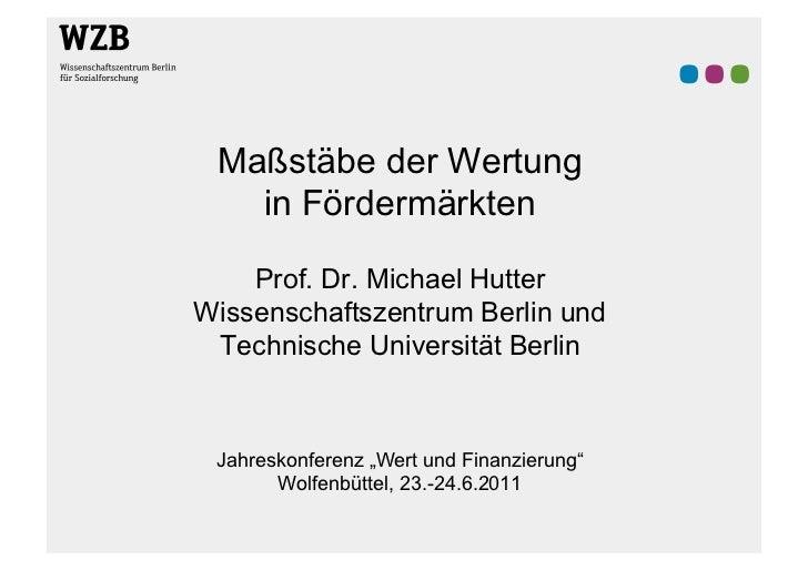 Maßstäbe der Wertung   in Fördermärkten    Prof. Dr. Michael HutterWissenschaftszentrum Berlin und Technische Universität ...