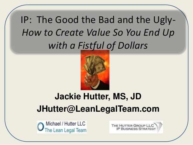 IP: The Good the Bad and the UglyHow to Create Value So You End Up with a Fistful of Dollars  Jackie Hutter, MS, JD JHutte...