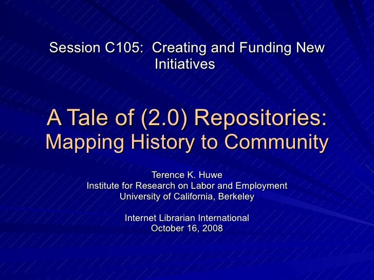 Session C105:  Creating and Funding New Initiatives  A Tale of (2.0) Repositories: Mapping History to Community Terence K....