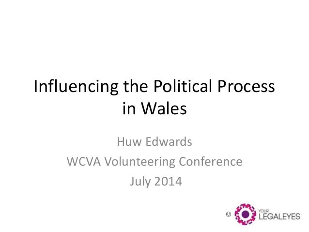 © Influencing the Political Process in Wales Huw Edwards WCVA Volunteering Conference July 2014