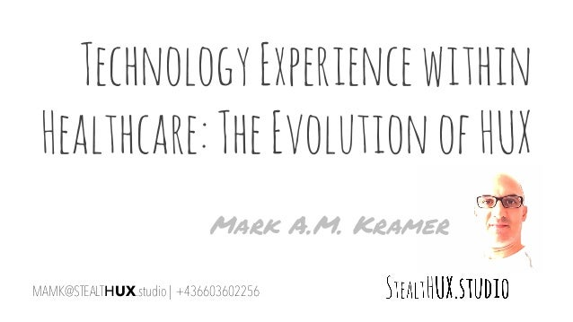 TechnologyExperiencewithin Healthcare:TheEvolutionofHUX MAMK@STEALTHUX.studio | +436603602256 Mark A.M. Kramer