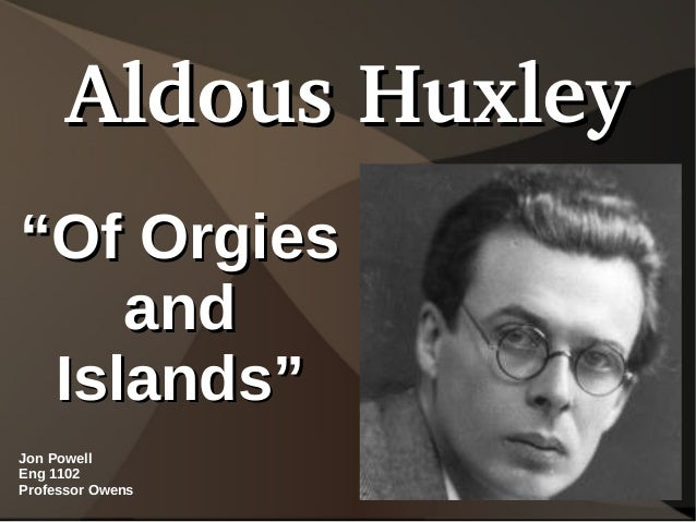 "Aldous Huxley""Of Orgies    and Islands""Jon PowellEng 1102Professor Owens"