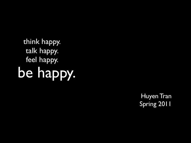 think happy. talk happy. feel happy.be happy.               Huyen Tran               Spring 2011