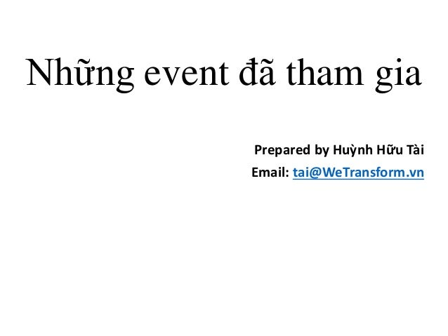Những event đã tham gia Prepared by Huỳnh Hữu Tài Email: tai@WeTransform.vn