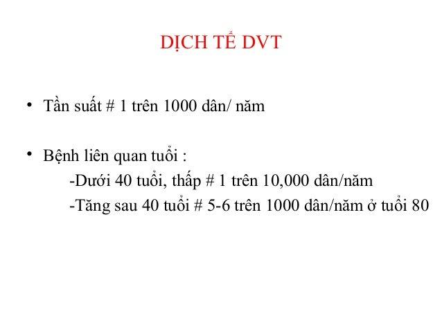 DỊCH TỂ DVT • Tần suất # 1 trên 1000 dân/ năm • Bệnh liên quan tuổi : -Dưới 40 tuổi, thấp # 1 trên 10,000 dân/năm -Tăng sa...