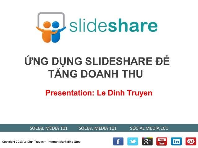 ỨNG DỤNG SLIDESHARE ĐỂ TĂNG DOANH THU Presentation: Le Dinh Truyen  SOCIAL MEDIA 101  SOCIAL MEDIA 101  Copyright 2013 Le ...