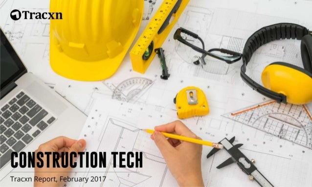 Construction Tech Report – February 2017 Copyright © 2017, Tracxn Technologies Private Limited. All rights reserved. Tracx...