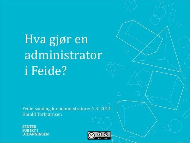 Hva gjør en administrator i Feide? Feide-samling for administratorer 2.4. 2014 Harald Torbjørnsen