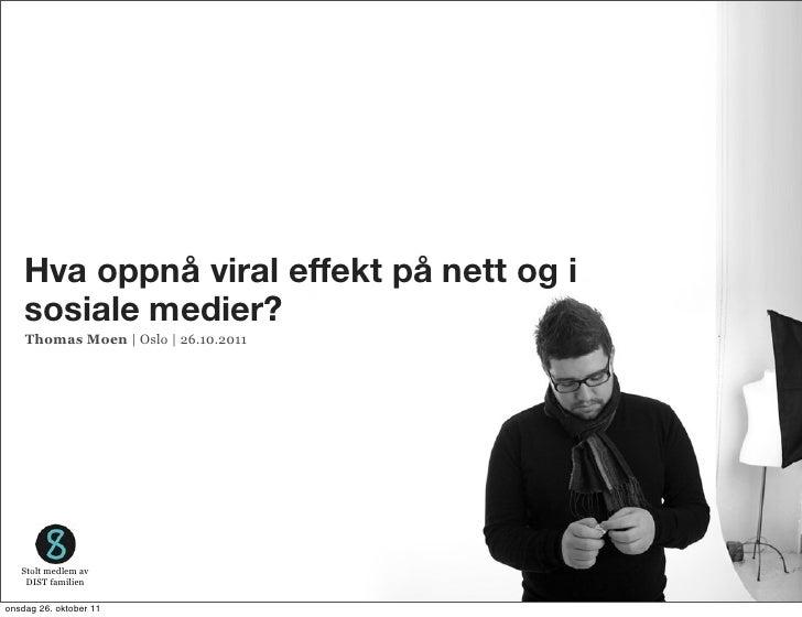 Hva oppnå viral effekt på nett og i    sosiale medier?    Thomas Moen | Oslo | 26.10.2011   Stolt medlem av    DIST famili...