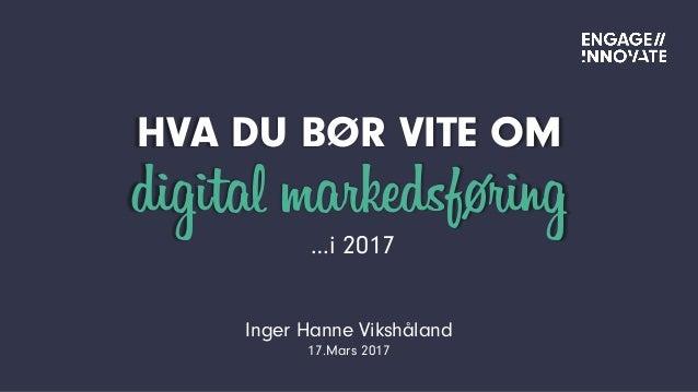 HVA DU BØR VITE OM digital markedsføring Inger Hanne Vikshåland 17.Mars 2017 …i 2017