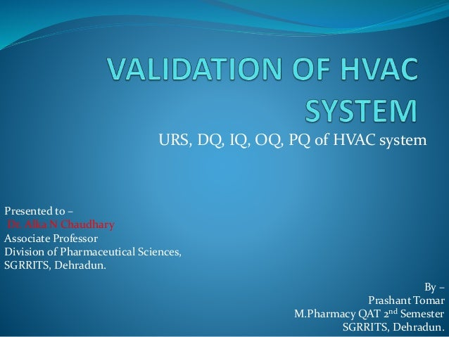 URS, DQ, IQ, OQ, PQ of HVAC system Presented to – Dr. Alka N Chaudhary Associate Professor Division of Pharmaceutical Scie...