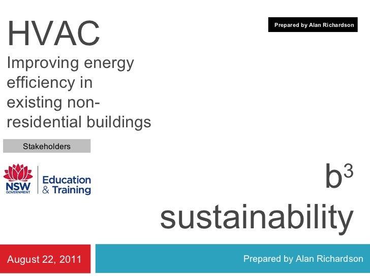b 3 sustainability Prepared by Alan Richardson August 22, 2011 Prepared by Alan Richardson Stakeholders HVAC Improving ene...