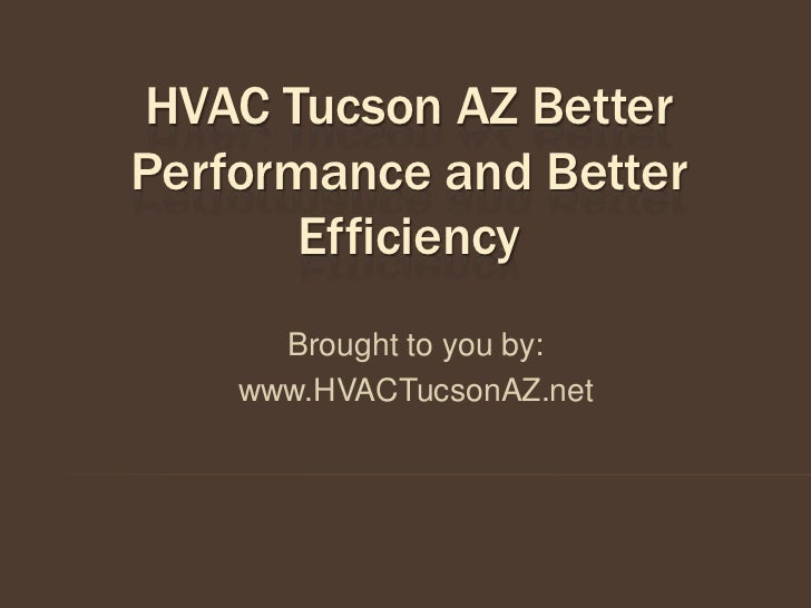 HVAC Tucson AZ BetterPerformance and Better       Efficiency      Brought to you by:    www.HVACTucsonAZ.net