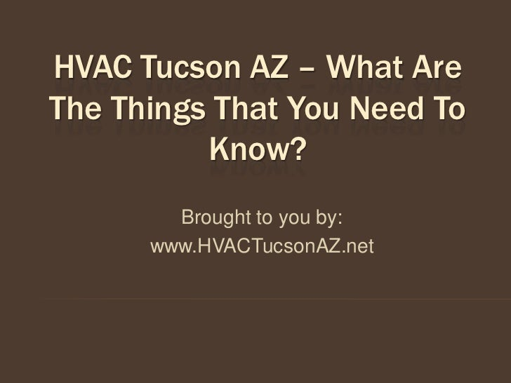 HVAC Tucson AZ – What AreThe Things That You Need To          Know?        Brought to you by:      www.HVACTucsonAZ.net