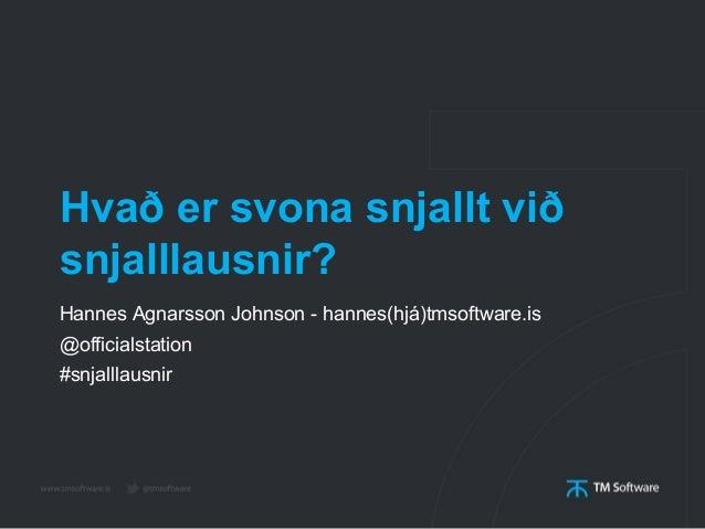 Hvað er svona snjallt við snjalllausnir? Hannes Agnarsson Johnson - hannes(hjá)tmsoftware.is @officialstation #snjalllausn...