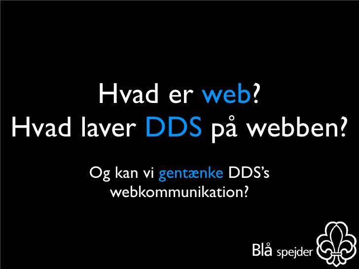 Hvad er web? Hvad laver DDS på webben?      Og kan vi gentænke DDS's        webkommunikation?